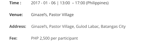 Time : 	   2017 - 01 - 06 | 13:00  – 17:00 (Philippines)  Venue:	   Ginazel's, Pastor Village  Address:     Ginazel's, Pastor Village, Gulod Labac, Batangas City   Fee:		   PHP 2,500 per participant