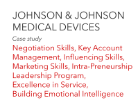 JOHNSON & JOHNSON MEDICAL DEVICES	 Case study  Negotiation Skills, Key Account Management, Influencing Skills, Marketing Skills, Intra-Preneurship Leadership Program, Excellence in Service, Building Emotional Intelligence