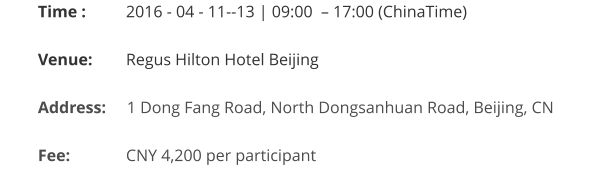 Time : 	   2016 - 04 - 11--13 | 09:00  – 17:00 (ChinaTime)  Venue:	   Regus Hilton Hotel Beijing  Address:     1 Dong Fang Road, North Dongsanhuan Road, Beijing, CN   Fee:		   CNY 4,200 per participant